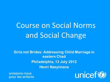 Girls not Brides: Addressing Child Marriage in eastern Chad Philadelphia, 13 July 2012 Henri Nzeyimana Course on Social Norms and Social Change.
