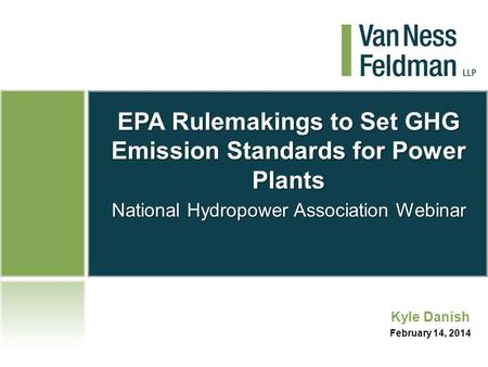 EPA Rulemakings to Set GHG Emission Standards for Power Plants National Hydropower Association Webinar Kyle Danish February 14, 2014.