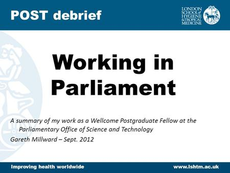 Working in Parliament A summary of my work as a Wellcome Postgraduate Fellow at the Parliamentary Office of Science and Technology Gareth Millward – Sept.