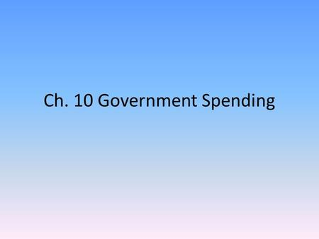 Ch. 10 Government Spending. Section 1 Government Spending in Perspective Total government expenditures at all levels was almost $2.9 trillion in 2001-