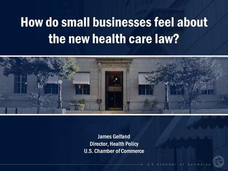 U. S. C h a m b e r o f C o m m e r c e How do small businesses feel about the new health care law? James Gelfand Director, Health Policy U.S. Chamber.