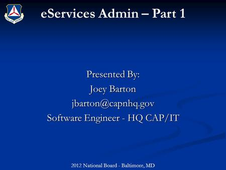EServices Admin – Part 1 Presented By: Joey Barton Software Engineer - HQ CAP/IT 2012 National Board - Baltimore, MD.