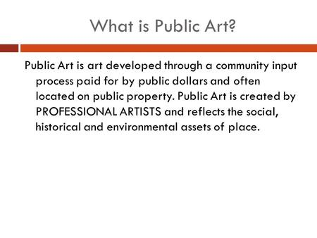 What is Public Art? Public Art is art developed through a community input process paid for by public dollars and often located on public property. Public.