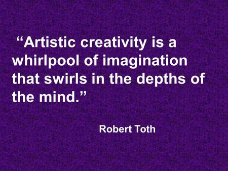 """Artistic creativity is a whirlpool of imagination that swirls in the depths of the mind."" Robert Toth."
