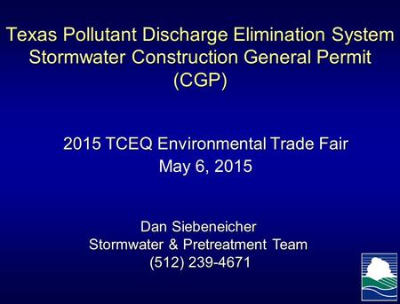 Texas Pollutant Discharge Elimination System Stormwater Construction General Permit (CGP) 2015 TCEQ Environmental Trade Fair May 6, 2015 Dan Siebeneicher.
