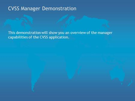 CVSS Manager Demonstration This demonstration will show you an overview of the manager capabilities of the CVSS application.
