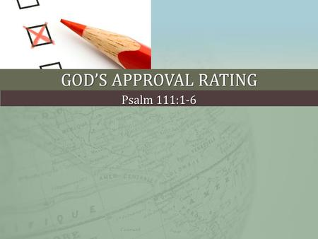 "GOD'S APPROVAL RATING Psalm 111:1-6. PUBLIC POLICY POLLING ""If God exists, do you approve or disapprove of its performance?"" God's performance Approve."