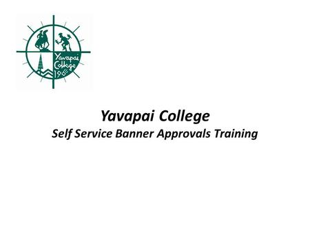 Yavapai College Self Service Banner Approvals Training.