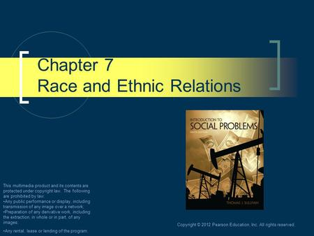 Copyright © 2012 Pearson Education, Inc. All rights reserved. Chapter 7 Race and Ethnic Relations This multimedia product and its contents are protected.