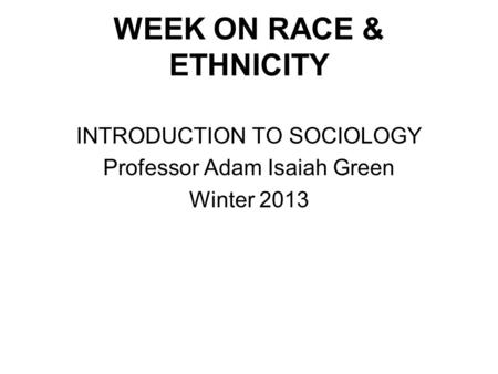 WEEK ON RACE & ETHNICITY INTRODUCTION TO SOCIOLOGY Professor Adam Isaiah Green Winter 2013.