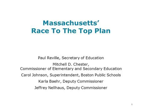 1 Massachusetts' Race To The Top Plan Paul Reville, Secretary of Education Mitchell D. Chester, Commissioner of Elementary and Secondary Education Carol.