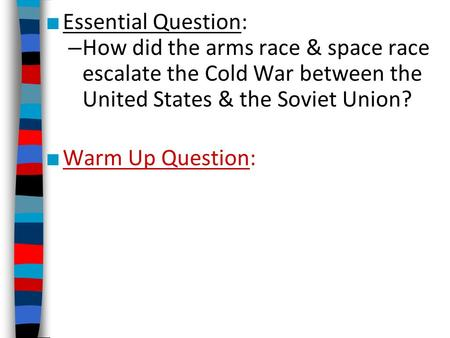 ■ Essential Question: – How did the arms race & space race escalate the Cold War between the United States & the Soviet Union? ■ Warm Up Question: