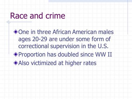 Race and crime One in three African American males ages 20-29 are under some form of correctional supervision in the U.S. Proportion has doubled since.