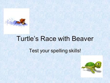 Turtle's Race with Beaver Test your spelling skills!