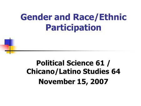 Gender and Race/Ethnic Participation Political Science 61 / Chicano/Latino Studies 64 November 15, 2007.