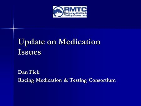 Update on Medication Issues Dan Fick Racing Medication & Testing Consortium.