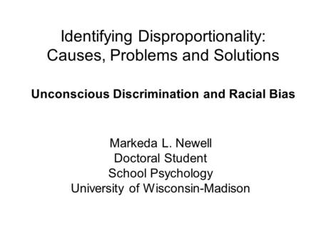 Identifying Disproportionality: Causes, Problems and Solutions Unconscious Discrimination and Racial Bias Markeda L. Newell Doctoral Student School Psychology.