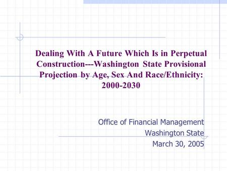 Dealing With A Future Which Is in Perpetual Construction---Washington State Provisional Projection by Age, Sex And Race/Ethnicity: 2000-2030 Office of.