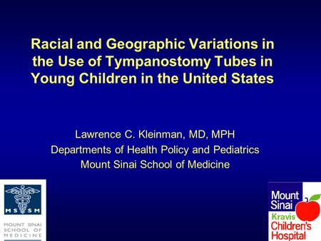 Racial and Geographic Variations in the Use of Tympanostomy Tubes in Young Children in the United States Lawrence C. Kleinman, MD, MPH Departments of Health.