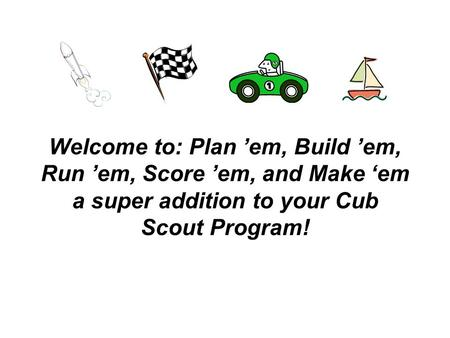 Welcome to: Plan 'em, Build 'em, Run 'em, Score 'em, and Make 'em a super addition to your Cub Scout Program!
