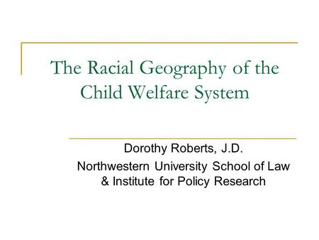 The Racial Geography of the Child Welfare System Dorothy Roberts, J.D. Northwestern University School of Law & Institute for Policy Research.