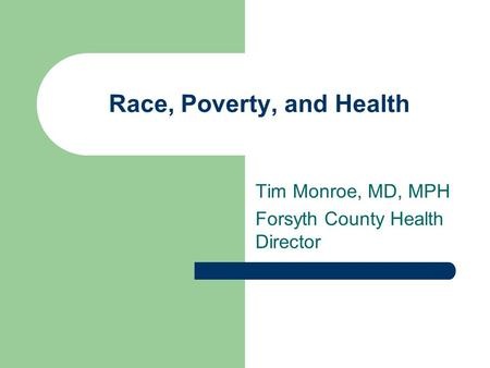 Race, Poverty, and Health Tim Monroe, MD, MPH Forsyth County Health Director.