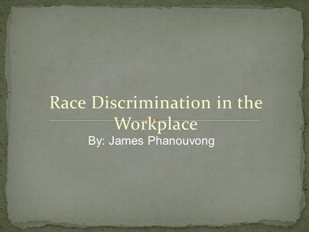 Race Discrimination in the Workplace By: James Phanouvong.