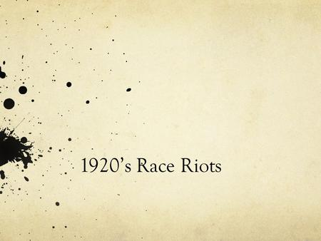 "1920's Race Riots. Chicago 1919 Part of the ""Red Summer"" (bloody) 25 Race Riots Chicago one of the worst 13 days of violence 38 dead (23 blacks, 15 whites),"