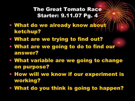 The Great Tomato Race Starter: 9.11.07 Pg. 4 What do we already know about ketchup? What are we trying to find out? What are we going to do to find our.