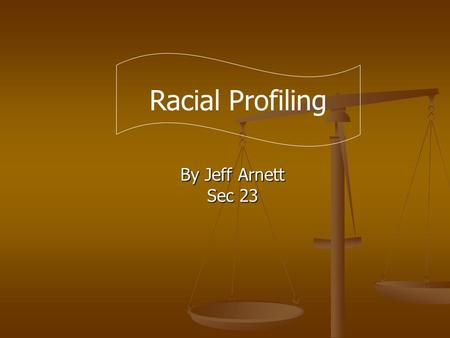 By Jeff Arnett Sec 23 Racial Profiling. Racial profiling is a form of racism consisting of the policy of policemen who stop and search vehicles driven.