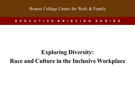 Boston College Center for Work & Family E X E C U T I V E B R I E F I N G S E R I E S Exploring Diversity: Race and Culture in the Inclusive Workplace.