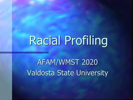 Racial Profiling AFAM/WMST 2020 Valdosta State University.