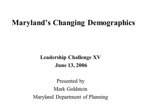 Maryland's Changing Demographics Leadership Challenge XV June 13, 2006 Presented by Mark Goldstein Maryland Department of Planning.