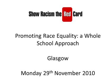 Promoting Race Equality: a Whole School Approach Glasgow Monday 29 th November 2010.