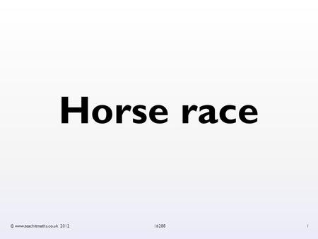 Horse race © www.teachitmaths.co.uk 2012162881. Horse race: rules 1.Each player chooses a horse and puts it into a stall. Write your name next to the.