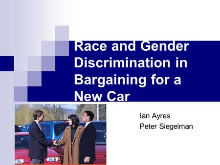 Race and Gender Discrimination in Bargaining for a New Car Ian Ayres Peter Siegelman.