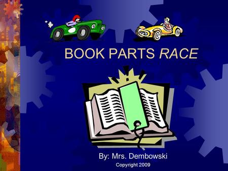 BOOK PARTS RACE By: Mrs. Dembowski Copyright 2009.