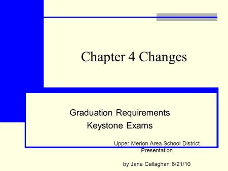 Chapter 4 Changes Graduation Requirements Keystone Exams Upper Merion Area School District Presentation by Jane Callaghan 6/21/10.