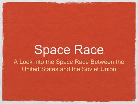 Space Race A Look into the Space Race Between the United States and the Soviet Union.