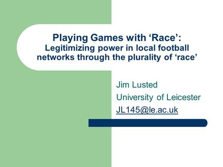 Playing Games with 'Race': Legitimizing power in local football networks through the plurality of 'race' Jim Lusted University of Leicester