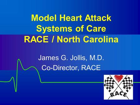 Model Heart Attack Systems of Care RACE / North Carolina James G. Jollis, M.D. Co-Director, RACE.