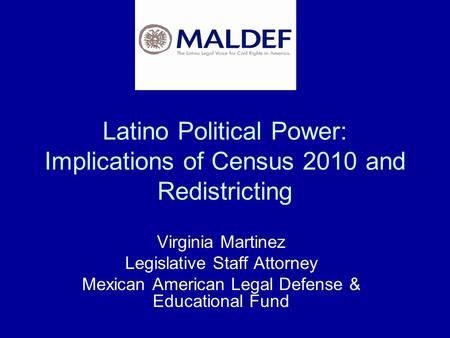 Latino Political Power: Implications of Census 2010 and Redistricting Virginia Martinez Legislative Staff Attorney Mexican American Legal Defense & <strong>Educational</strong>.