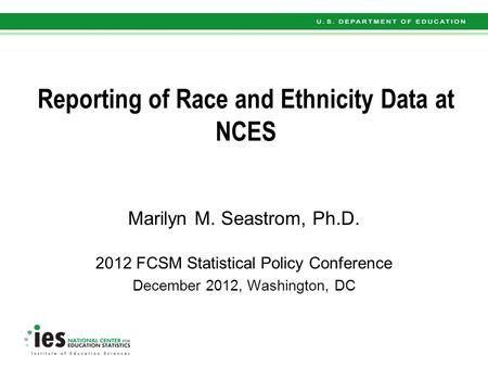 Reporting of Race and Ethnicity Data at NCES Marilyn M. Seastrom, Ph.D. 2012 FCSM Statistical Policy Conference December 2012, Washington, DC.