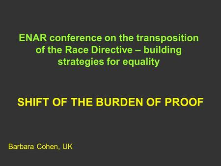 ENAR conference on the transposition of the Race Directive – building strategies for equality SHIFT OF THE BURDEN OF PROOF Barbara Cohen, UK.