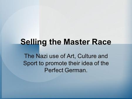 Selling the Master Race The Nazi use of Art, Culture and Sport to promote their idea of the Perfect German.