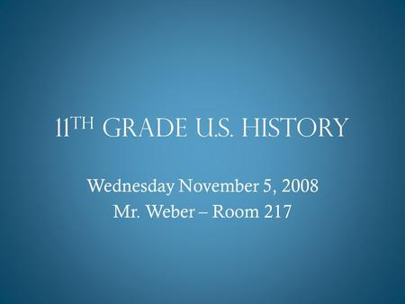 11 th Grade U.S. History Wednesday November 5, 2008 Mr. Weber – Room 217.