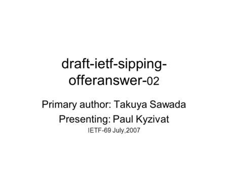 Draft-ietf-sipping- offeranswer- 02 Primary author: Takuya Sawada Presenting: Paul Kyzivat IETF-69 July,2007.