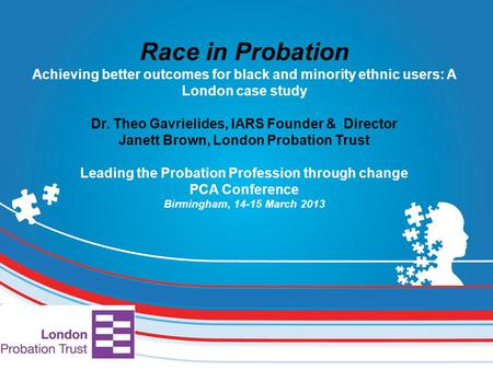 Race in Probation Achieving better outcomes for black and minority ethnic users: A London case study Dr. Theo Gavrielides, IARS Founder & Director Janett.
