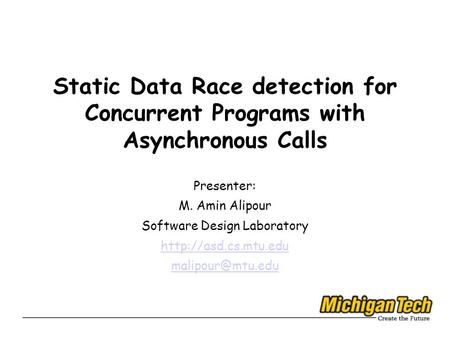 Static Data Race detection for Concurrent Programs with Asynchronous Calls Presenter: M. Amin Alipour Software Design Laboratory