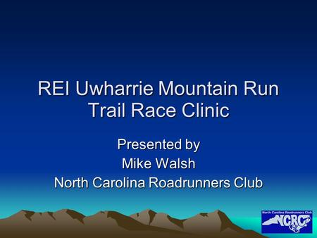 REI Uwharrie Mountain Run Trail Race Clinic Presented by Mike Walsh North Carolina Roadrunners Club.